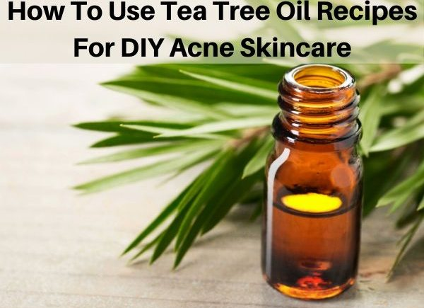 How To Use Tea Tree Oil Recipes For DIY Acne Skincare